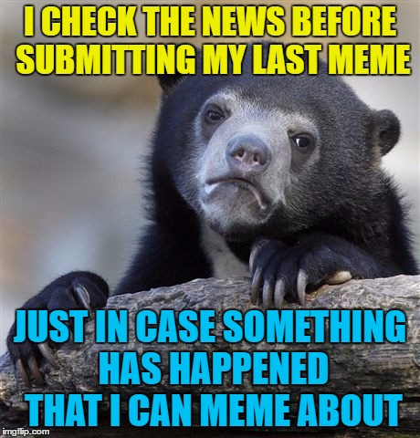 I can't be the only one, can I? :) | I CHECK THE NEWS BEFORE SUBMITTING MY LAST MEME JUST IN CASE SOMETHING HAS HAPPENED THAT I CAN MEME ABOUT | image tagged in memes,confession bear,news,inspiration | made w/ Imgflip meme maker