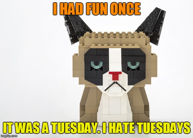 Grumpy Cat @ Lego Week - Sponsored by Juicydeath1025 | I HAD FUN ONCE IT WAS A TUESDAY. I HATE TUESDAYS | image tagged in meme,grumpy cat,lego week,juicydeath1025 | made w/ Imgflip meme maker