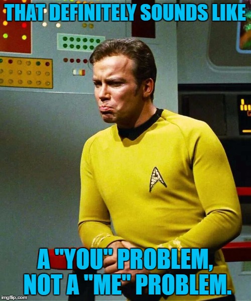 "THAT DEFINITELY SOUNDS LIKE A ""YOU"" PROBLEM, NOT A ""ME"" PROBLEM. 