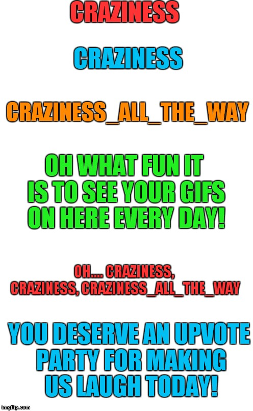 Craziness_All_The_Way is getting close to the Million Mark!! Let's All Get On Board The Upvote Train And Show Her Some Love!!! | CRAZINESS CRAZINESS CRAZINESS_ALL_THE_WAY OH WHAT FUN IT IS TO SEE YOUR GIFS ON HERE EVERY DAY! OH.... CRAZINESS, CRAZINESS, CRAZINESS_ALL_T | image tagged in plain white tall,upvote party,lynch1979,craziness_all_the_way | made w/ Imgflip meme maker