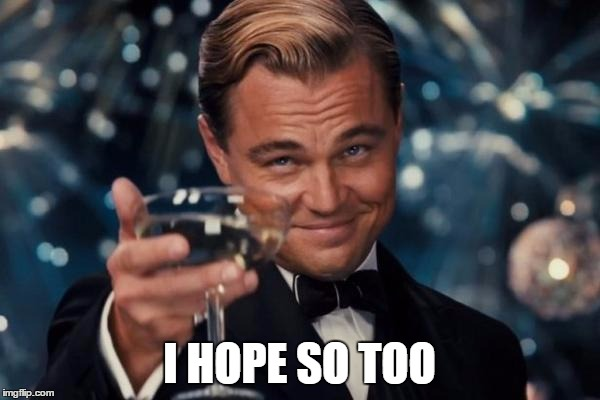 Leonardo Dicaprio Cheers Meme | I HOPE SO TOO | image tagged in memes,leonardo dicaprio cheers | made w/ Imgflip meme maker