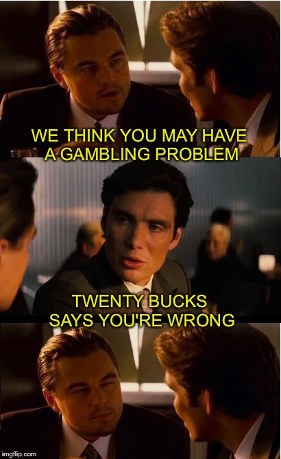 Inception Meme | WE THINK YOU MAY HAVE A GAMBLING PROBLEM TWENTY BUCKS SAYS YOU'RE WRONG | image tagged in memes,inception | made w/ Imgflip meme maker