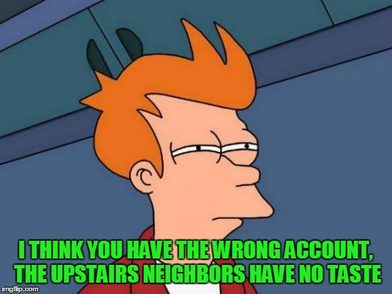 Futurama Fry Meme | I THINK YOU HAVE THE WRONG ACCOUNT, THE UPSTAIRS NEIGHBORS HAVE NO TASTE | image tagged in memes,futurama fry | made w/ Imgflip meme maker