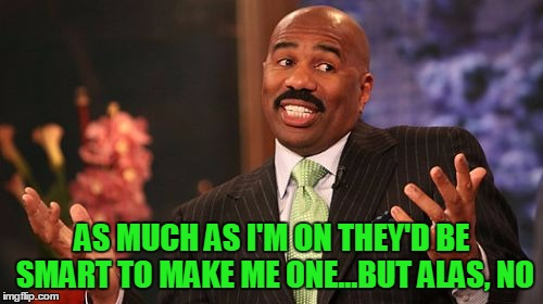 Steve Harvey Meme | AS MUCH AS I'M ON THEY'D BE SMART TO MAKE ME ONE...BUT ALAS, NO | image tagged in memes,steve harvey | made w/ Imgflip meme maker
