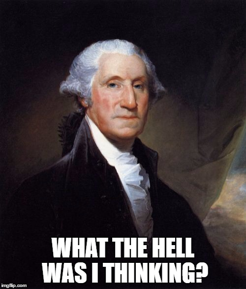 George Washington Meme | WHAT THE HELL WAS I THINKING? | image tagged in memes,george washington | made w/ Imgflip meme maker