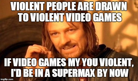 One Does Not Simply Meme | VIOLENT PEOPLE ARE DRAWN TO VIOLENT VIDEO GAMES IF VIDEO GAMES MY YOU VIOLENT, I'D BE IN A SUPERMAX BY NOW | image tagged in memes,one does not simply | made w/ Imgflip meme maker