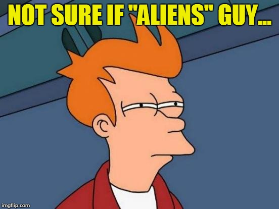 "Futurama Fry Meme | NOT SURE IF ""ALIENS"" GUY... 