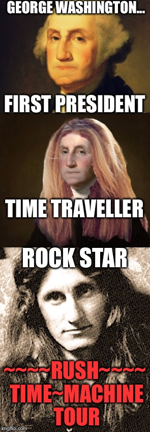 President, time Traveller, Rock Star | GEORGE WASHINGTON... ~~~~RUSH~~~~ TIME~MACHINE TOUR FIRST PRESIDENT TIME TRAVELLER ROCK STAR | image tagged in george washington,time travel,rush | made w/ Imgflip meme maker
