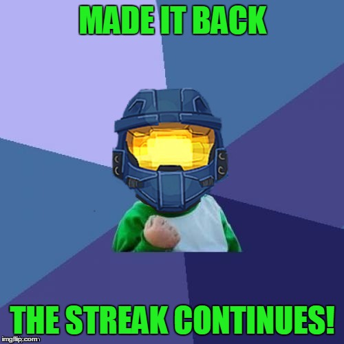 1befyj | MADE IT BACK THE STREAK CONTINUES! | image tagged in 1befyj | made w/ Imgflip meme maker