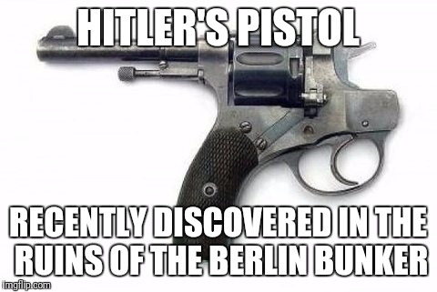 HITLER'S PISTOL RECENTLY DISCOVERED IN THE RUINS OF THE BERLIN BUNKER | made w/ Imgflip meme maker