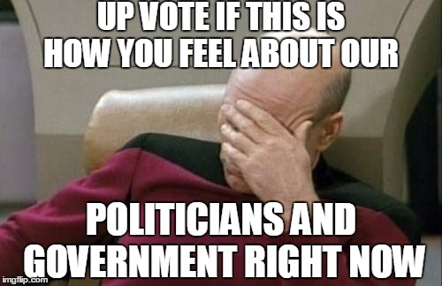 Captain Picard Facepalm Meme | UP VOTE IF THIS IS HOW YOU FEEL ABOUT OUR POLITICIANS AND GOVERNMENT RIGHT NOW | image tagged in memes,captain picard facepalm,politics,american politics,politicians,government corruption | made w/ Imgflip meme maker