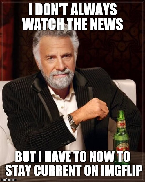 The Most Interesting Man In The World Meme | I DON'T ALWAYS WATCH THE NEWS BUT I HAVE TO NOW TO STAY CURRENT ON IMGFLIP | image tagged in memes,the most interesting man in the world | made w/ Imgflip meme maker