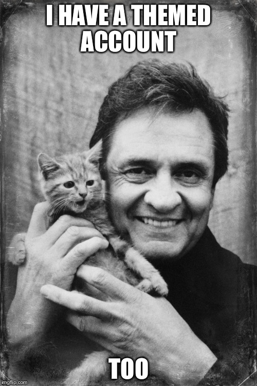 Johnny Cash Cat | I HAVE A THEMED ACCOUNT TOO | image tagged in johnny cash cat | made w/ Imgflip meme maker