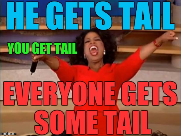 Oprah You Get A Meme | HE GETS TAIL EVERYONE GETS SOME TAIL YOU GET TAIL | image tagged in memes,oprah you get a | made w/ Imgflip meme maker