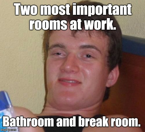 10 Guy Meme | Two most important rooms at work. Bathroom and break room. | image tagged in memes,10 guy | made w/ Imgflip meme maker
