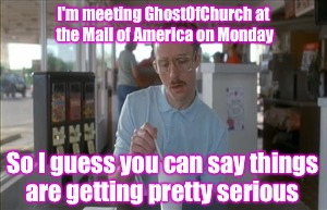So I Guess You Can Say Things Are Getting Pretty Serious Meme | I'm meeting GhostOfChurch at the Mall of America on Monday So I guess you can say things are getting pretty serious | image tagged in memes,so i guess you can say things are getting pretty serious | made w/ Imgflip meme maker