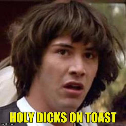 Conspiracy Keanu Meme | HOLY DICKS ON TOAST | image tagged in memes,conspiracy keanu | made w/ Imgflip meme maker