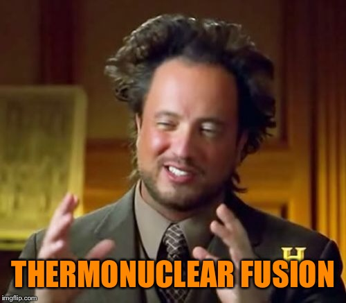 Ancient Aliens Meme | THERMONUCLEAR FUSION | image tagged in memes,ancient aliens | made w/ Imgflip meme maker