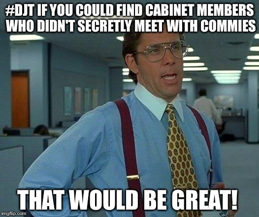 Seriously dude! Not cool.  |  #DJT IF YOU COULD FIND CABINET MEMBERS WHO DIDN'T SECRETLY MEET WITH COMMIES; THAT WOULD BE GREAT! | image tagged in memes,that would be great,impeach trump | made w/ Imgflip meme maker