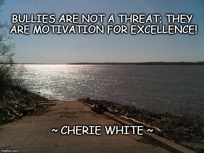 BULLIES ARE NOT A THREAT; THEY ARE MOTIVATION FOR EXCELLENCE! ~ CHERIE WHITE ~ | image tagged in bullying,bullies,self esteem,self-worth,mental health | made w/ Imgflip meme maker