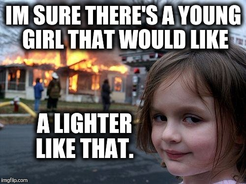 Disaster Girl Meme | IM SURE THERE'S A YOUNG GIRL THAT WOULD LIKE A LIGHTER LIKE THAT. | image tagged in memes,disaster girl | made w/ Imgflip meme maker