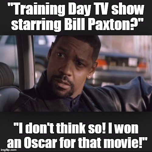 "Denzel | ""Training Day TV show starring Bill Paxton?"" ""I don't think so! I won an Oscar for that movie!"" 