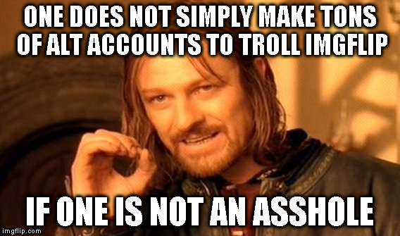Alt using troll awareness meme | ONE DOES NOT SIMPLY MAKE TONS OF ALT ACCOUNTS TO TROLL IMGFLIP IF ONE IS NOT AN ASSHOLE | image tagged in memes,one does not simply,alt using trolls,awareness,imgflip trolls,icts | made w/ Imgflip meme maker