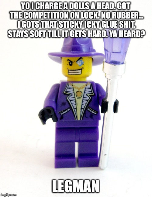 Legman |  YO I CHARGE A DOLLS A HEAD. GOT THE COMPETITION ON LOCK. NO RUBBER... I GOTS THAT STICKY ICKY GLUE SHIT. STAYS SOFT TILL IT GETS HARD. YA HEARD? LEGMAN | image tagged in lego week,lego marijuana,leggomyeggo,pimping,legs | made w/ Imgflip meme maker