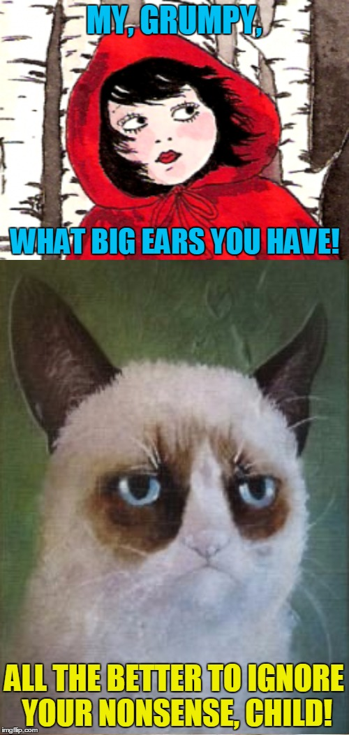 MY, GRUMPY, ALL THE BETTER TO IGNORE YOUR NONSENSE, CHILD! WHAT BIG EARS YOU HAVE! | made w/ Imgflip meme maker