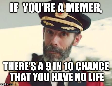 Captain Obvious | IF  YOU'RE A MEMER, THERE'S A 9 IN 10 CHANCE THAT YOU HAVE NO LIFE | image tagged in captain obvious | made w/ Imgflip meme maker