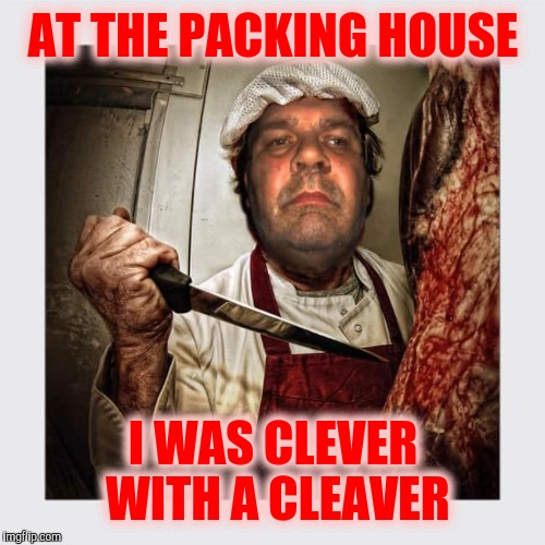 AT THE PACKING HOUSE I WAS CLEVER WITH A CLEAVER | made w/ Imgflip meme maker