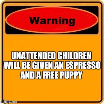 Warning Sign Meme | UNATTENDED CHILDREN WILL BE GIVEN AN ESPRESSO AND A FREE PUPPY | image tagged in memes,warning sign | made w/ Imgflip meme maker