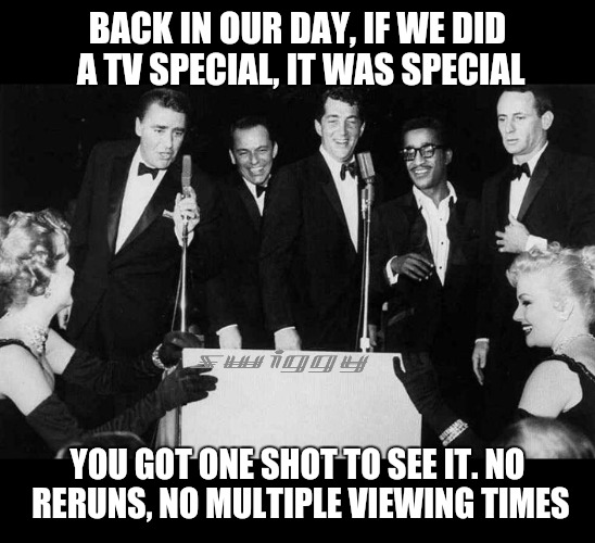 Rat Pack week winds down with this special. A Lynch1979 event | BACK IN OUR DAY, IF WE DID A TV SPECIAL, IT WAS SPECIAL YOU GOT ONE SHOT TO SEE IT. NO RERUNS, NO MULTIPLE VIEWING TIMES | image tagged in rat pack week,lynch1979,tv specials | made w/ Imgflip meme maker