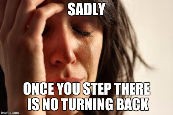 First World Problems Meme | SADLY ONCE YOU STEP THERE IS NO TURNING BACK | image tagged in memes,first world problems | made w/ Imgflip meme maker