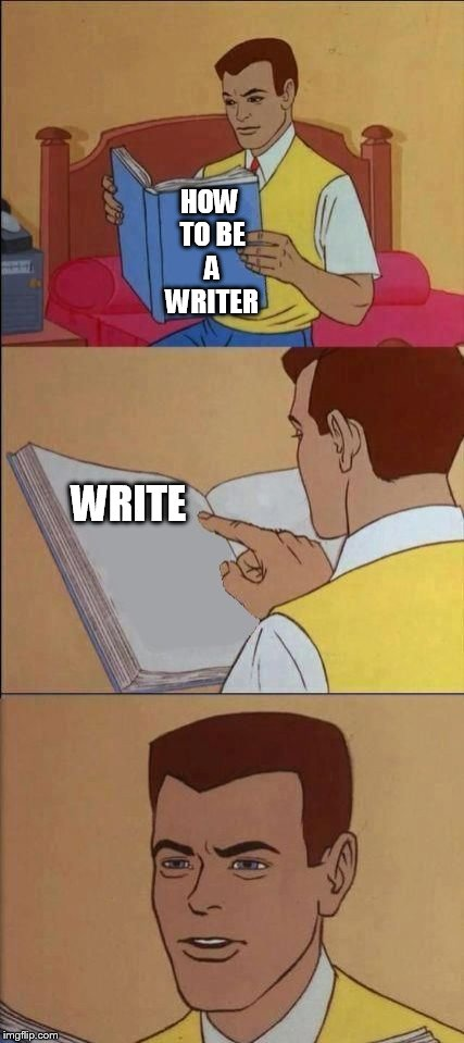 How to be a writer |  HOW TO BE A WRITER; WRITE | image tagged in book of idiots,how to be a writer,writer,write,writing tips | made w/ Imgflip meme maker