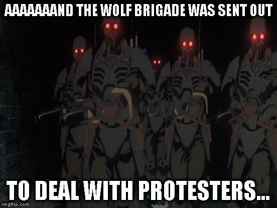 AAAAAAAND THE WOLF BRIGADE WAS SENT OUT TO DEAL WITH PROTESTERS... | made w/ Imgflip meme maker