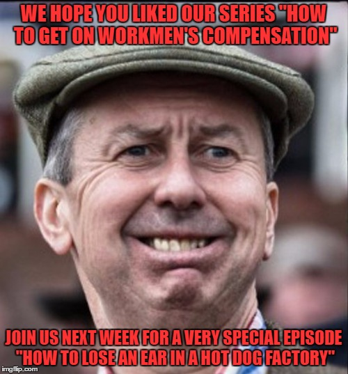 "make it end | WE HOPE YOU LIKED OUR SERIES ""HOW TO GET ON WORKMEN'S COMPENSATION"" JOIN US NEXT WEEK FOR A VERY SPECIAL EPISODE ""HOW TO LOSE AN EAR IN A HO 