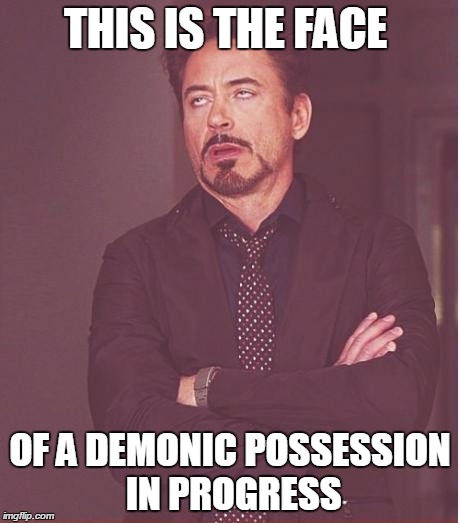 I never thought of this until, when, well, I don't know.  | THIS IS THE FACE OF A DEMONIC POSSESSION IN PROGRESS | image tagged in memes,face you make robert downey jr,devil,demonic | made w/ Imgflip meme maker