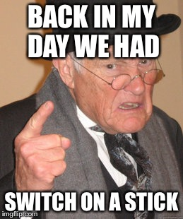 Back In My Day Meme | BACK IN MY DAY WE HAD SWITCH ON A STICK | image tagged in memes,back in my day | made w/ Imgflip meme maker