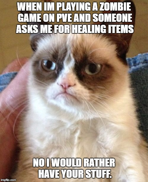 Grumpy Cat Meme | WHEN IM PLAYING A ZOMBIE GAME ON PVE AND SOMEONE ASKS ME FOR HEALING ITEMS NO I WOULD RATHER HAVE YOUR STUFF. | image tagged in memes,grumpy cat | made w/ Imgflip meme maker