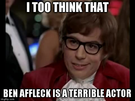 I TOO THINK THAT BEN AFFLECK IS A TERRIBLE ACTOR | made w/ Imgflip meme maker
