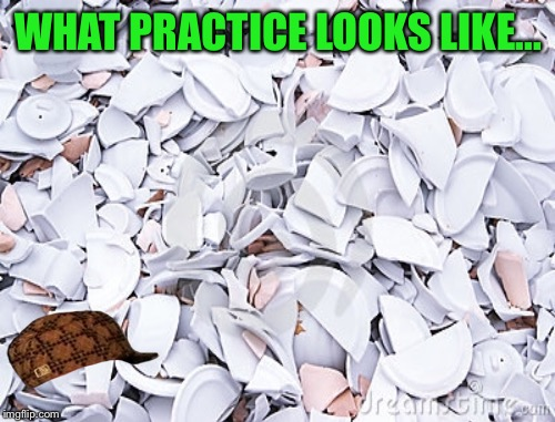 WHAT PRACTICE LOOKS LIKE... | made w/ Imgflip meme maker