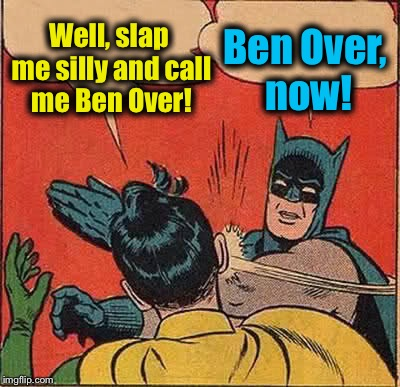 Batman Slapping Robin Meme | Well, slap me silly and call me Ben Over! Ben Over, now! | image tagged in memes,batman slapping robin,evilmandoevil,funny | made w/ Imgflip meme maker