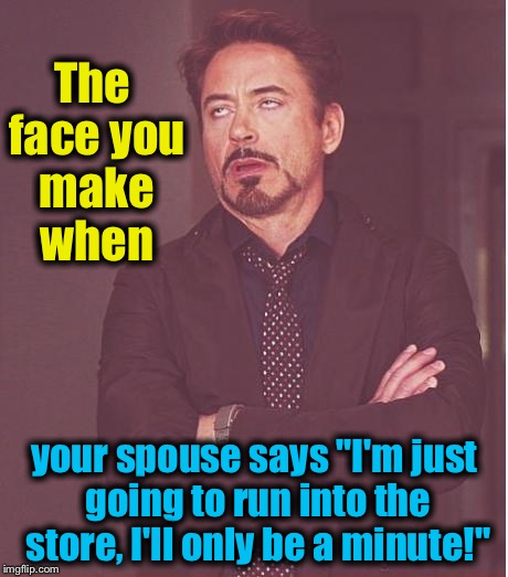 "I know everyone has been through this more than once..... | The face you make when your spouse says ""I'm just going to run into the store, I'll only be a minute!"" 