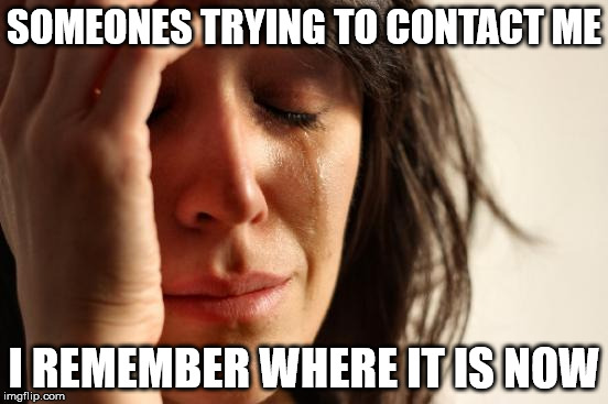 First World Problems Meme | SOMEONES TRYING TO CONTACT ME I REMEMBER WHERE IT IS NOW | image tagged in memes,first world problems | made w/ Imgflip meme maker