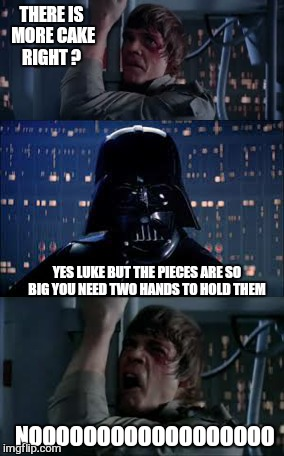 You can have your cake  | THERE IS MORE CAKE RIGHT ? YES LUKE BUT THE PIECES ARE SO BIG YOU NEED TWO HANDS TO HOLD THEM NOOOOOOOOOOOOOOOOOO | image tagged in memes,star wars no,the cake is a lie,funny | made w/ Imgflip meme maker