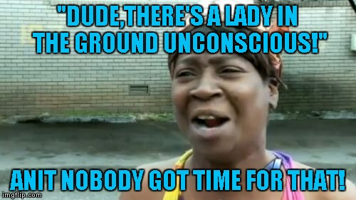 """DUDE,THERE'S A LADY IN THE GROUND UNCONSCIOUS!"" ANIT NOBODY GOT TIME FOR THAT! 