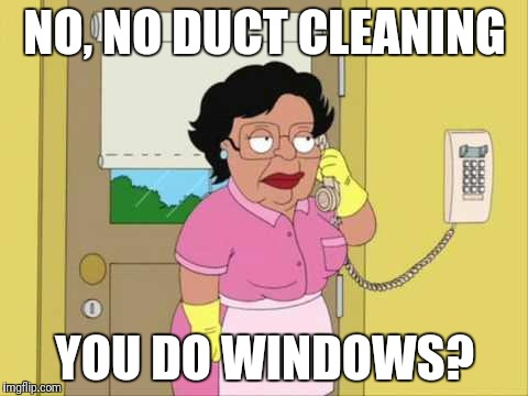 Duct cleaning |  NO, NO DUCT CLEANING; YOU DO WINDOWS? | image tagged in memes,consuela,telemarketer | made w/ Imgflip meme maker