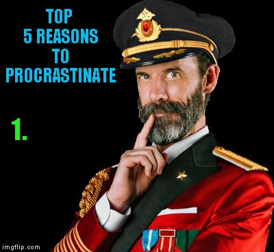 I'll get back to that later... | TOP 5 REASONS TO PROCRASTINATE 1. | image tagged in captain obvious,memes,procrastination,funny,wasting time | made w/ Imgflip meme maker