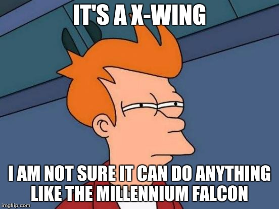 Futurama Fry Meme | IT'S A X-WING I AM NOT SURE IT CAN DO ANYTHING LIKE THE MILLENNIUM FALCON | image tagged in memes,futurama fry | made w/ Imgflip meme maker